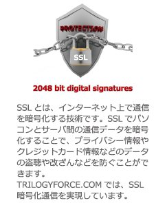 PROTECTION SSL 2048 bit digital signatures SSLとは、インターネット上で通信を暗号化する技術です。SSLでパソコンとサーバ間の通信データを暗号化することで、プライバシー情報やクレジットカード情報などのデータの盗聴や改ざんなどを防ぐことができます。TRILOGYFORCE.COMでは、SSL暗号化通信を実現しています。