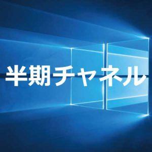 Windows 10 半期チャネル