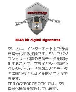 PROTECTION SSL 2048 bit digital signatures SSLとは、インターネット上で通信を暗号化する技術です。SSLでパソコンとサーバ間の通信データを暗号化することで、プライバシー情報やクレジットカード情報などのデータの盗聴や改ざんなどを防ぐことができます。TRILOGYFORCE.COMでは、SSL暗号化通信を実現しています。